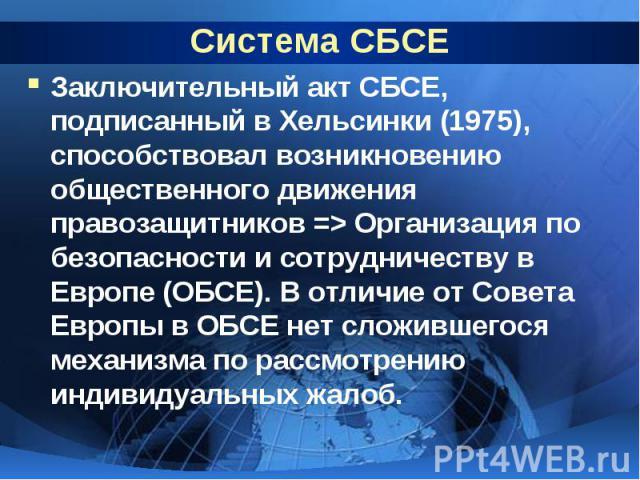 Система СБСЕ Заключительный акт СБСЕ, подписанный в Хельсинки (1975), способствовал возникновению общественного движения правозащитников => Организация по безопасности и сотрудничеству в Европе (ОБСЕ). В отличие от Совета Европы в ОБСЕ нет сложившег…