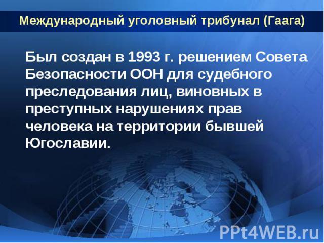 Международный уголовный трибунал (Гаага) Был создан в 1993 г. решением Совета Безопасности ООН для судебного преследования лиц, виновных в преступных нарушениях прав человека на территории бывшей Югославии.