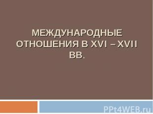 МЕЖДУНАРОДНЫЕ ОТНОШЕНИЯ В XVI – XVII вв.