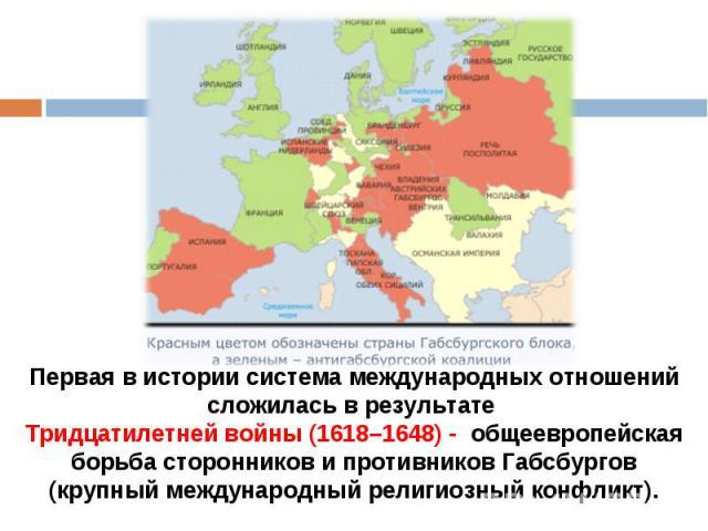 Первая в истории система международных отношений сложилась в результате Тридцатилетней войны (1618–1648) - общеевропейская борьба сторонников и противников Габсбургов (крупный международный религиозный конфликт).