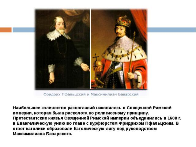Наибольшее количество разногласий накопилось в Священной Римской империи, которая была расколота по религиозному принципу.Протестантские князья Священной Римской империи объединились в 1608 г. в Евангелическую унию во главе с курфюрстом Фридрихом Пф…