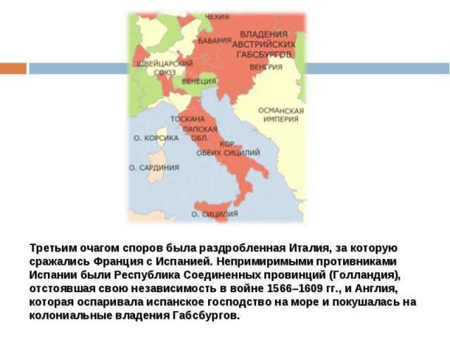 Третьим очагом споров была раздробленная Италия, за которую сражались Франция с Испанией. Непримиримыми противниками Испании были Республика Соединенных провинций (Голландия), отстоявшая свою независимость в войне 1566–1609 гг., и Англия, которая ос…