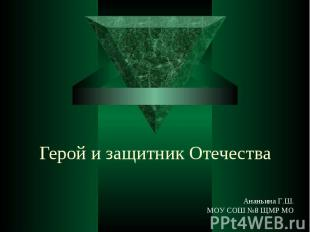 Герой и защитник Отечества Ананьина Г.Ш.МОУ СОШ №8 ЩМР МО