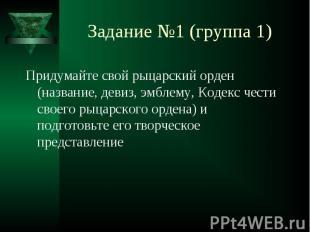 Задание №1 (группа 1) Придумайте свой рыцарский орден (название, девиз, эмблему,