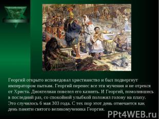 Георгий открыто исповедовал христианство и был подвергнут императором пыткам. Ге
