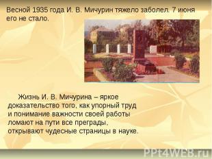 Весной 1935 года И. В. Мичурин тяжело заболел. 7 июня его не стало. Жизнь И. В.