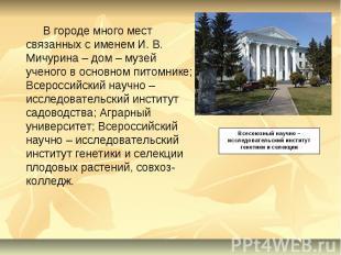В городе много мест связанных с именем И. В. Мичурина – дом – музей ученого в ос