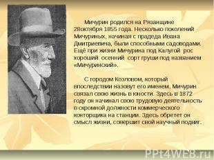 Мичурин родился на Рязанщине 28октября 1855 года. Несколько поколений Мичуриных,