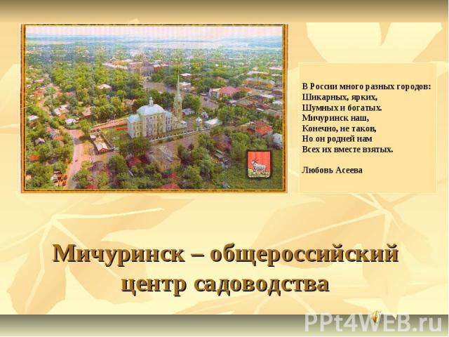 В России много разных городов: Шикарных, ярких, Шумных и богатых. Мичуринск наш, Конечно, не таков, Но он родней нам Всех их вместе взятых. Любовь Асеева Мичуринск – общероссийский центр садоводства