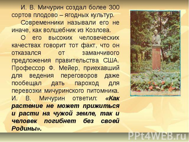 И. В. Мичурин создал более 300 сортов плодово – ягодных культур.Современники называли его не иначе, как волшебник из Козлова.О его высоких человеческих качествах говорит тот факт, что он отказался от заманчивого предложения правительства США. Профес…