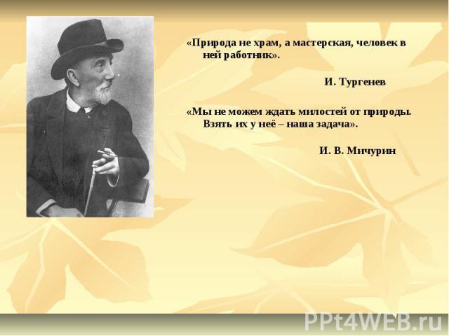 «Природа не храм, а мастерская, человек в ней работник». И. Тургенев«Мы не можем ждать милостей от природы. Взять их у неё – наша задача». И. В. МичуринИван ВладимировичМичурин(1855-1935)
