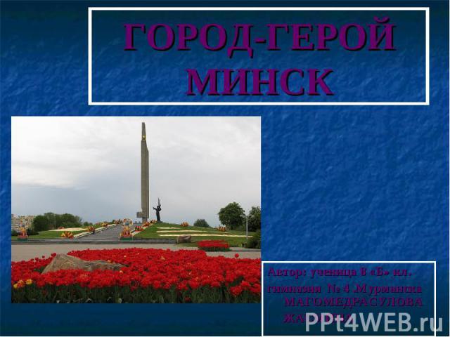 ГОРОД-ГЕРОЙМИНСК Автор: ученица 8 «Б» кл.гимназия № 4 .Мурманска МАГОМЕДРАСУЛОВА ЖАСМИНА