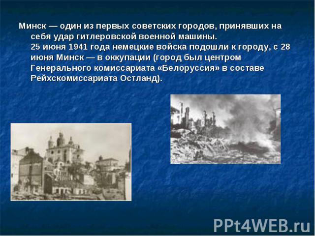 Минск — один из первых советских городов, принявших на себя удар гитлеровской военной машины.25 июня 1941 года немецкие войска подошли к городу, с 28 июня Минск — в оккупации (город был центром Генерального комиссариата «Белоруссия» в составе Рейхск…