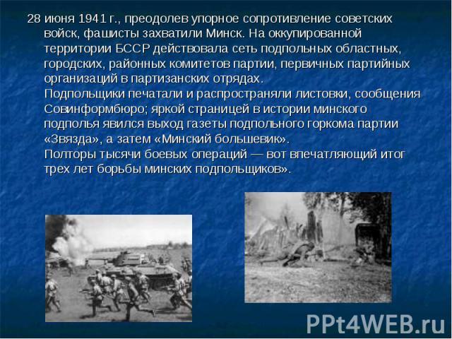 28 июня 1941 г., преодолев упорное сопротивление советских войск, фашисты захватили Минск. На оккупированной территории БССР действовала сеть подпольных областных, городских, районных комитетов партии, первичных партийных организаций в партизанских …