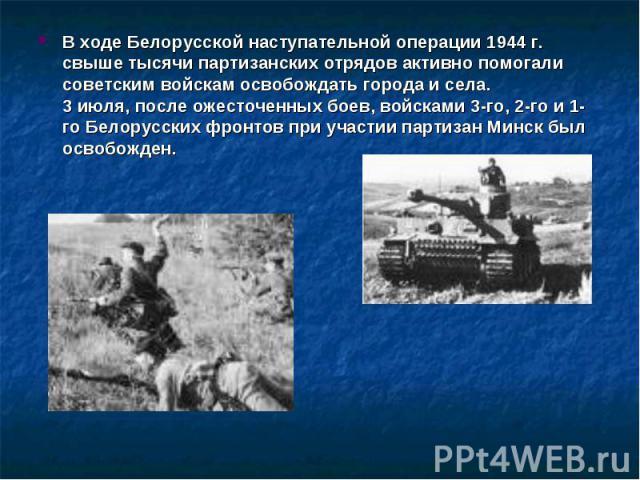 В ходе Белорусской наступательной операции 1944 г. свыше тысячи партизанских отрядов активно помогали советским войскам освобождать города и села.3 июля, после ожесточенных боев, войсками 3-го, 2-го и 1-го Белорусских фронтов при участии партизан Ми…