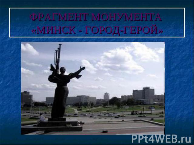 ФРАГМЕНТ МОНУМЕНТА «МИНСК - ГОРОД-ГЕРОЙ»