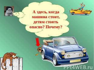 А здесь, когда машина стоит, детям стоять опасно? Почему?