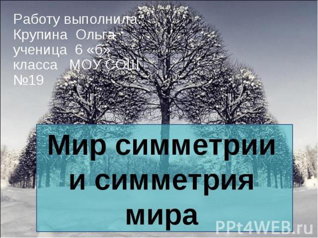 Работу выполнила: Крупина Ольга ученица 6 «б» класса МОУ СОШ №19 Мир симметрии и симметрия мира