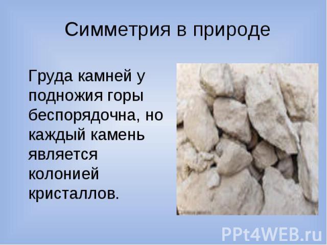 Симметрия в природе Груда камней у подножия горы беспорядочна, но каждый камень является колонией кристаллов.