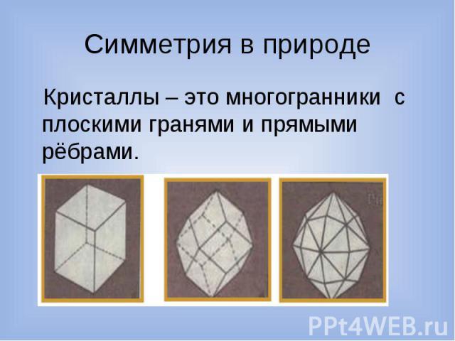 Симметрия в природе Кристаллы – это многогранники с плоскими гранями и прямыми рёбрами.