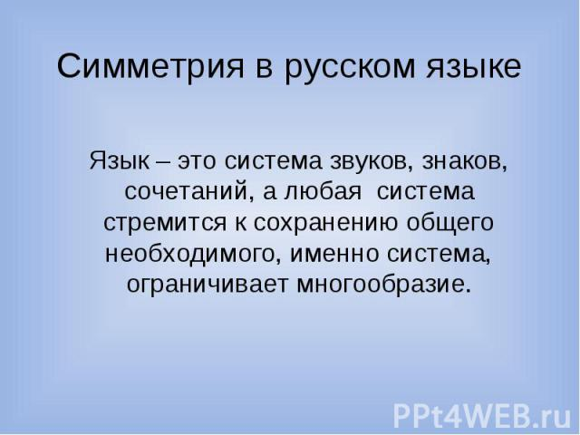 Симметрия в русском языке Язык – это система звуков, знаков, сочетаний, а любая система стремится к сохранению общего необходимого, именно система, ограничивает многообразие.