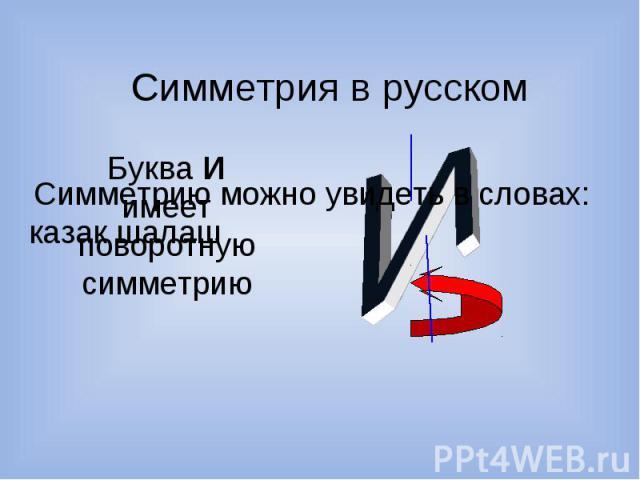 Симметрия в русском Буква И имеет поворотную симметрию Симметрию можно увидеть в словах: казак шалаш