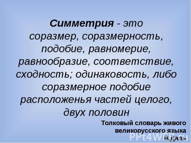 Симметрия - этосоразмер, соразмерность, подобие, равномерие, равнообразие, соответствие, сходность; одинаковость, либо соразмерное подобие расположенья частей целого, двух половин Толковый словарь живого великорусского языкаВ.Даль
