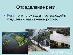 Определение реки. Река – это поток воды, протекающий в углублении, называемом ру