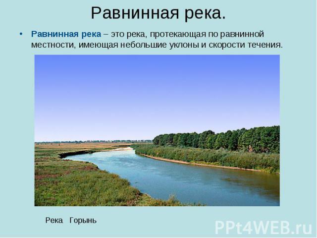 Равнинная река. Равнинная река – это река, протекающая по равнинной местности, имеющая небольшие уклоны и скорости течения.