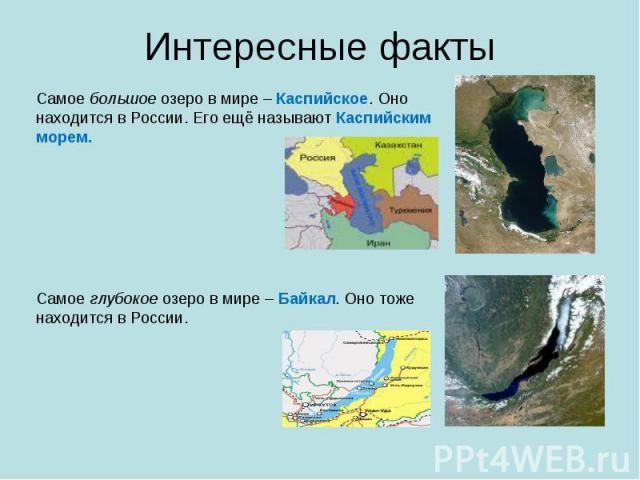 Интересные факты Самое большое озеро в мире – Каспийское. Оно находится в России. Его ещё называют Каспийским морем.Самое глубокое озеро в мире – Байкал. Оно тоже находится в России.