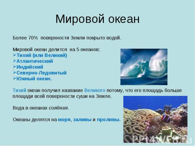 Мировой океан Более 70% поверхности Земли покрыто водой. Мировой океан делится на 5 океанов: Тихий (или Великий)АтлантическийИндийскийСеверно-ЛедовитыйЮжный океан. Тихий океан получил название Великого потому, что его площадь больше площади всей пов…