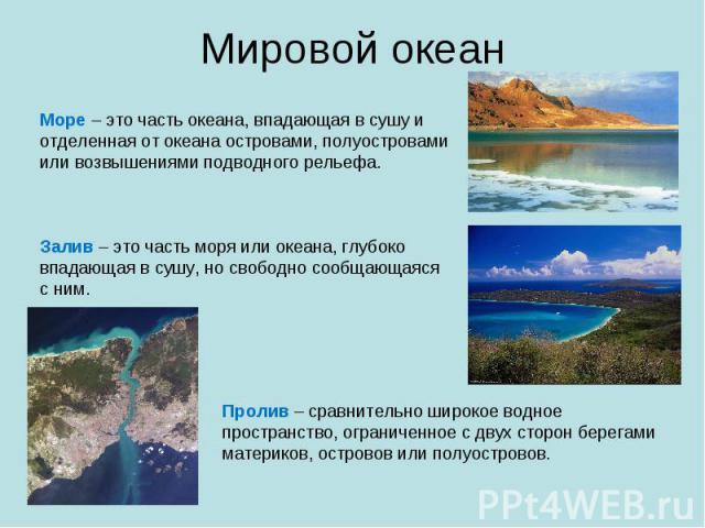 Мировой океан Море – это часть океана, впадающая в сушу и отделенная от океана островами, полуостровами или возвышениями подводного рельефа.Залив – это часть моря или океана, глубоко впадающая в сушу, но свободно сообщающаяся с ним.Пролив – сравните…