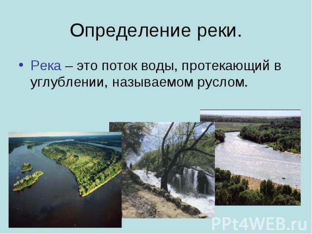 Определение реки. Река – это поток воды, протекающий в углублении, называемом руслом.