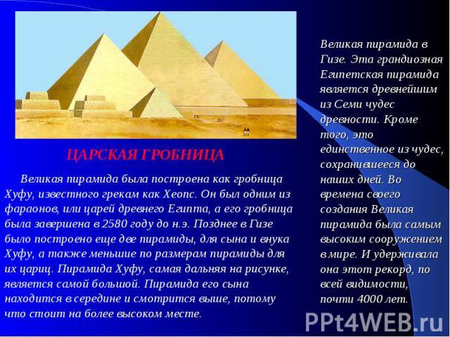 ЦАРСКАЯ ГРОБНИЦА Великая пирамида была построена как гробница Хуфу, известного грекам как Хеопс. Он был одним из фараонов, или царей древнего Египта, а его гробница была завершена в 2580 году до н.э. Позднее в Гизе было построено еще две пирами…