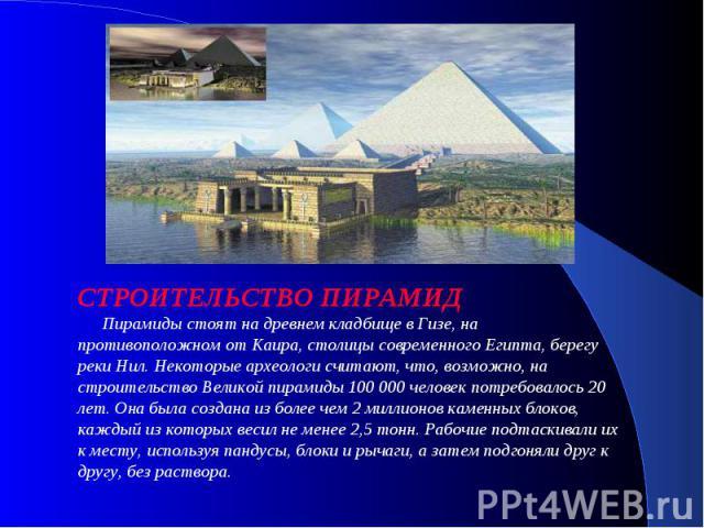 СТРОИТЕЛЬСТВО ПИРАМИД  Пирамиды стоят на древнем кладбище в Гизе, на противоположном от Каира, столицы современного Египта, берегу реки Нил. Некоторые археологи считают, что, возможно, на строительство Великой пирамиды 100 000 человек потребова…