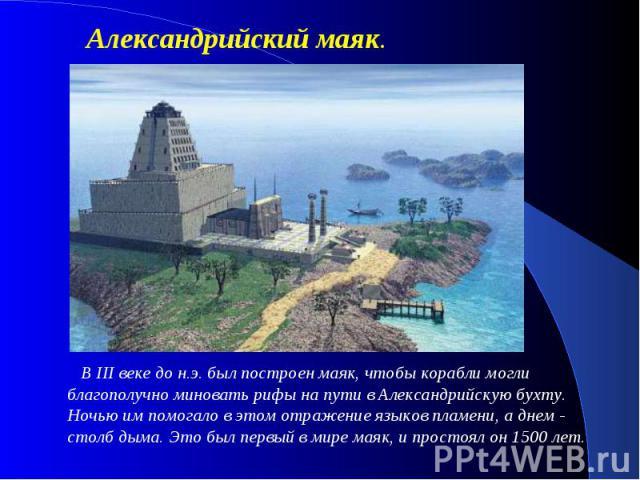 Александрийский маяк. В III веке до н.э. был построен маяк, чтобы корабли могли благополучно миновать рифы на пути в Александрийскую бухту. Ночью им помогало в этом отражение языков пламени, а днем - столб дыма. Это был первый в мире маяк, и прост…