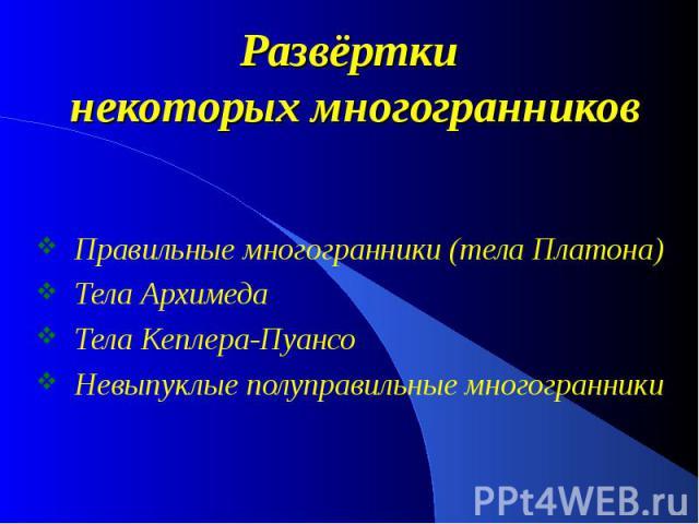 Развёртки некоторых многогранников Правильные многогранники (тела Платона) Тела Архимеда Тела Кеплера-Пуансо Невыпуклые полуправильные многогранники