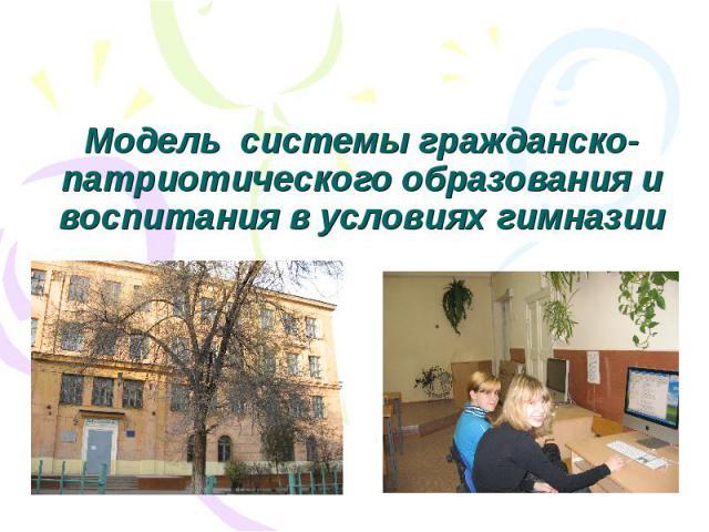 Модель системы гражданско-патриотического образования и воспитания в условиях гимназии