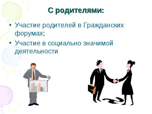 С родителями: Участие родителей в Гражданских форумах;Участие в социально значимой деятельности