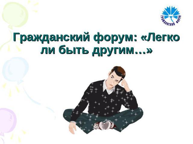 Гражданский форум: «Легко ли быть другим…»