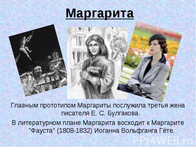 Маргарита Главным прототипом Маргариты послужила третья жена писателя Е. С. Булгакова. В литературном плане Маргарита восходит к Маргарите