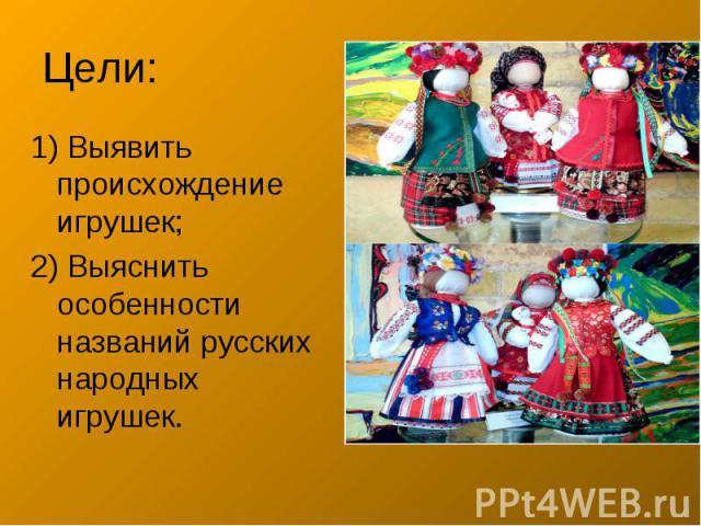 Цели: 1) Выявить происхождение игрушек;2) Выяснить особенности названий русских народных игрушек.