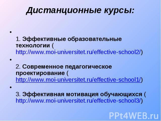 Дистанционные курсы: 1. Эффективные образовательные технологии (http://www.moi-universitet.ru/effective-school2/)2. Современное педагогическое проектирование (http://www.moi-universitet.ru/effective-school1/)3. Эффективная мотивация обучающихся (htt…