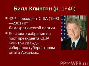 Билл Клинтон (р. 1946) 42-й Президент США (1993—2001) от Демократической партии.