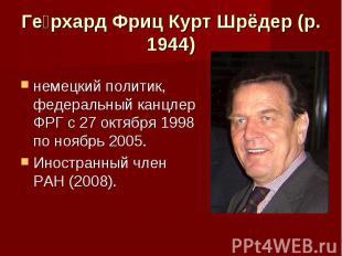 Герхард Фриц Курт Шрёдер (р. 1944) немецкий политик, федеральный канцлер ФРГ с 2