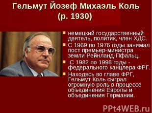 Гельмут Йозеф Михаэль Коль (р. 1930) немецкий государственный деятель, политик,