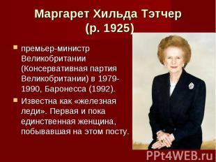 Маргарет Хильда Тэтчер (р. 1925) премьер-министр Великобритании (Консервативная