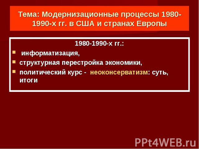 Тема: Модернизационные процессы 1980-1990-х гг. в США и странах Европы 1980-1990-х гг.: информатизация, структурная перестройка экономики,политический курс - неоконсерватизм: суть, итоги