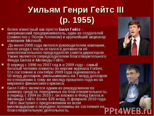 Уильям Генри Гейтс III (р. 1955) более известный как просто Билл Гейтс - американский предприниматель, один из создателей (совместно с Полом Алленом) и крупнейший акционер компании Microsoft. До июня 2008 года являлся руководителем компании, после у…