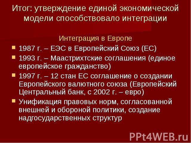 Итог: утверждение единой экономической модели способствовало интеграции Интеграция в Европе1987 г. – ЕЭС в Европейский Союз (ЕС)1993 г. – Маастрихтские соглашения (единое европейское гражданство)1997 г. – 12 стан ЕС соглашение о создании Европейског…